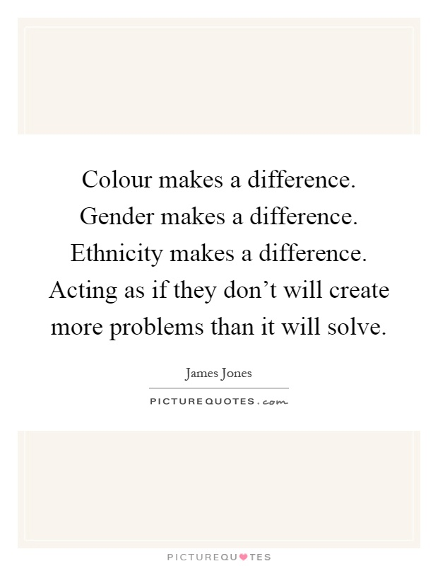 Colour makes a difference. Gender makes a difference. Ethnicity makes a difference. Acting as if they don't will create more problems than it will solve Picture Quote #1