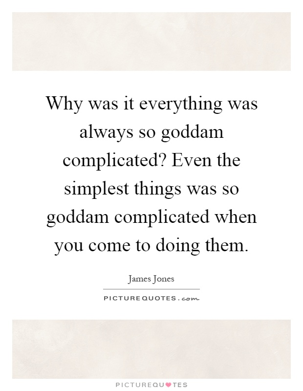 Why was it everything was always so goddam complicated? Even the simplest things was so goddam complicated when you come to doing them Picture Quote #1