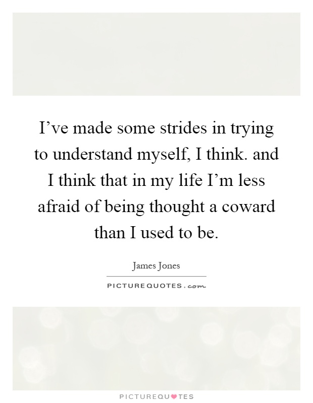 I've made some strides in trying to understand myself, I think. and I think that in my life I'm less afraid of being thought a coward than I used to be Picture Quote #1