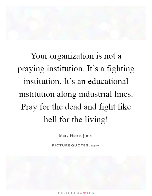 Your organization is not a praying institution. It's a fighting institution. It's an educational institution along industrial lines. Pray for the dead and fight like hell for the living! Picture Quote #1
