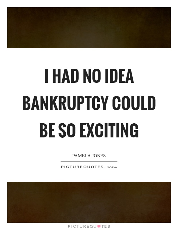 I had no idea bankruptcy could be so exciting Picture Quote #1