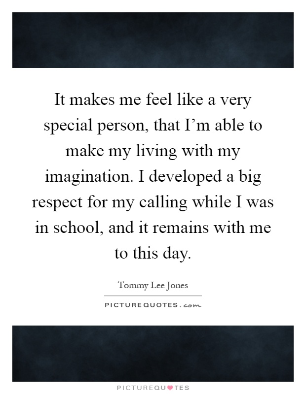 It makes me feel like a very special person, that I'm able to make my living with my imagination. I developed a big respect for my calling while I was in school, and it remains with me to this day Picture Quote #1