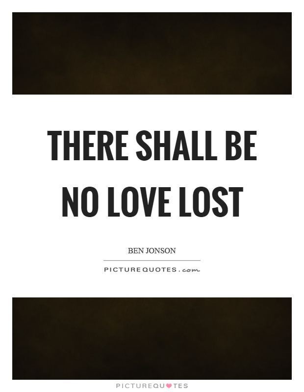 There shall be no love lost Picture Quote #1