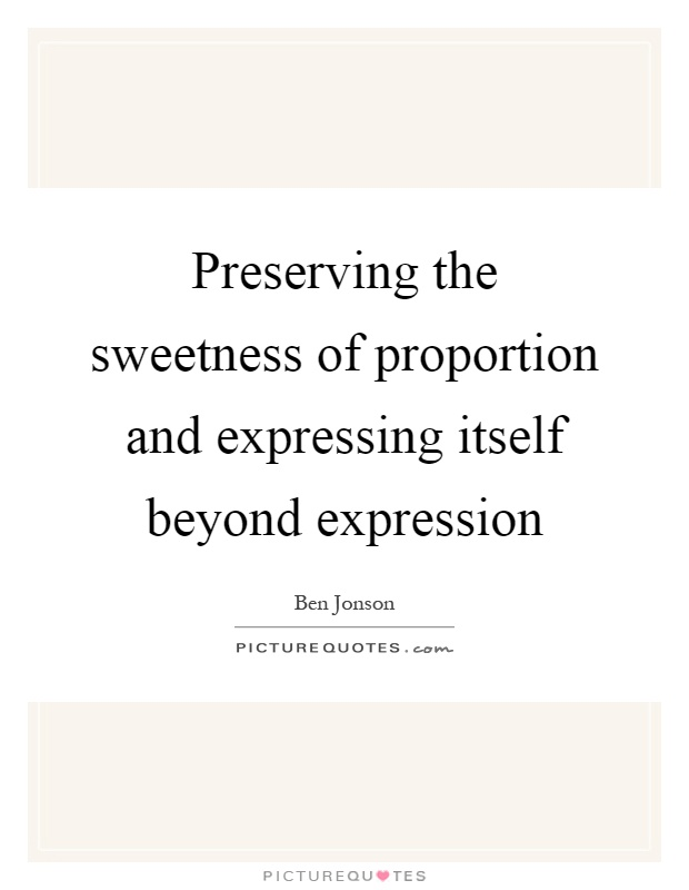 Preserving the sweetness of proportion and expressing itself beyond expression Picture Quote #1