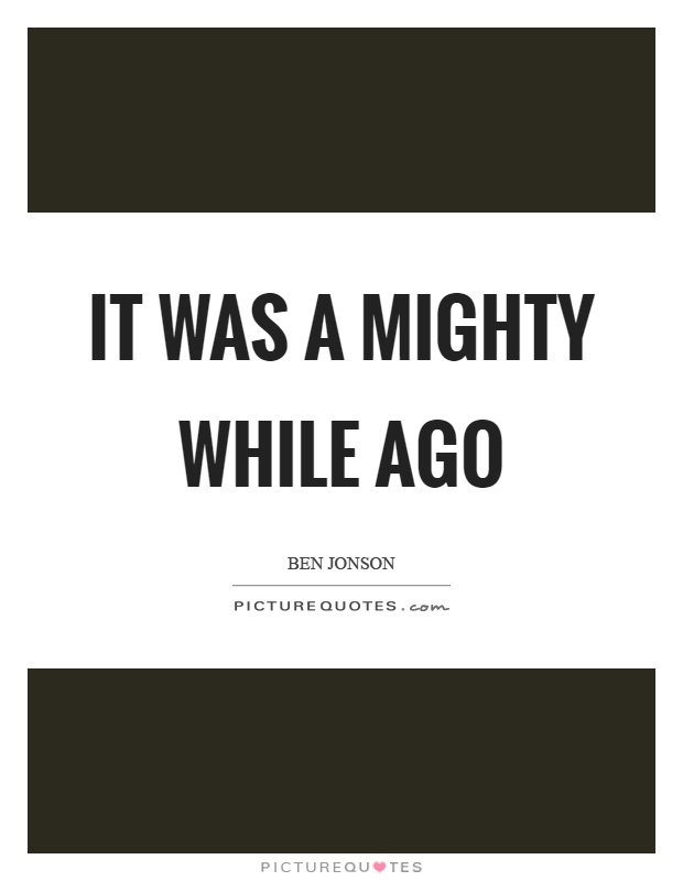 It was a mighty while ago Picture Quote #1