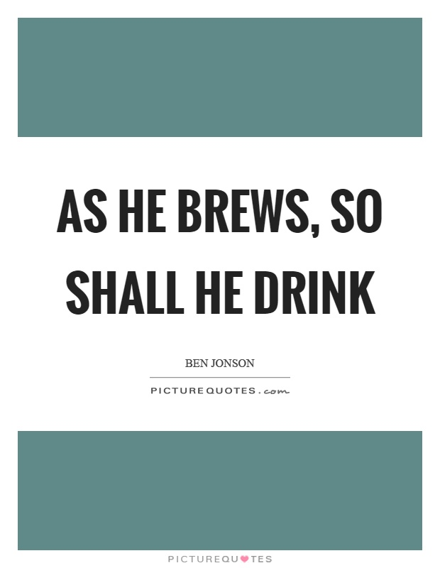 As he brews, so shall he drink Picture Quote #1