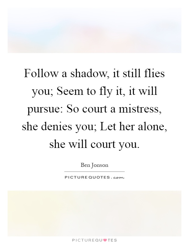 Follow a shadow, it still flies you; Seem to fly it, it will pursue: So court a mistress, she denies you; Let her alone, she will court you Picture Quote #1