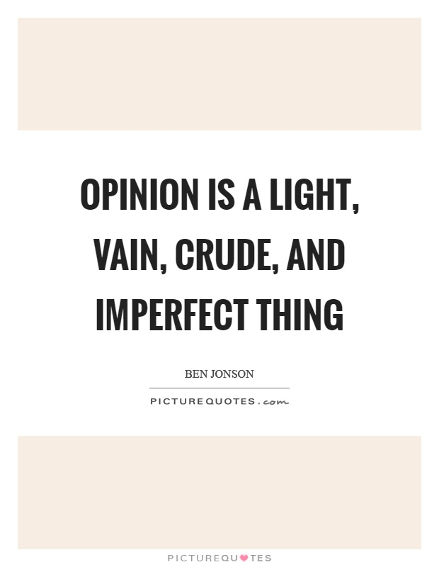 Opinion is a light, vain, crude, and imperfect thing Picture Quote #1