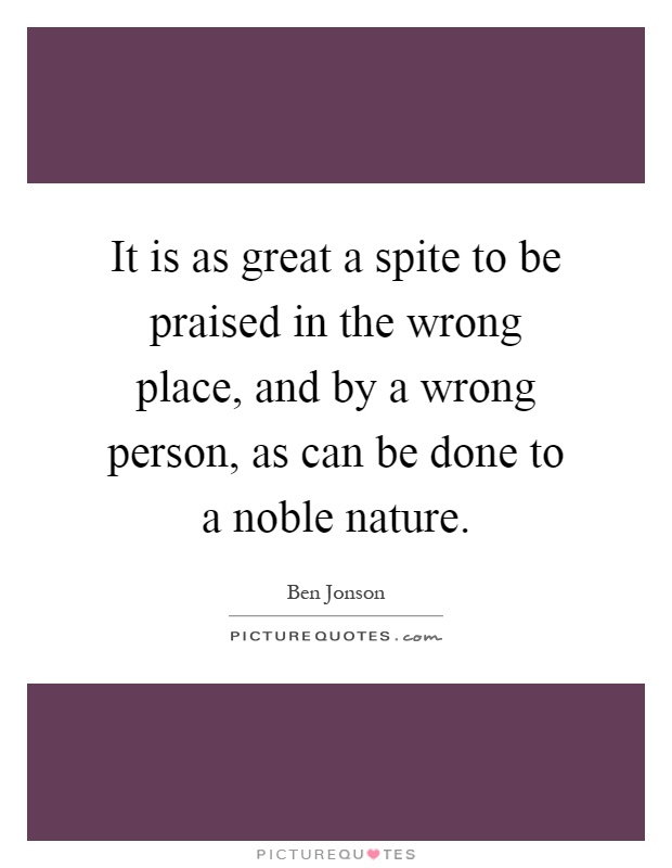 It is as great a spite to be praised in the wrong place, and by a wrong person, as can be done to a noble nature Picture Quote #1