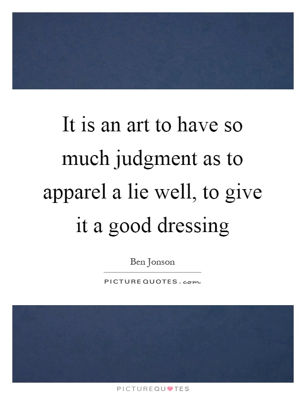 It is an art to have so much judgment as to apparel a lie well, to give it a good dressing Picture Quote #1