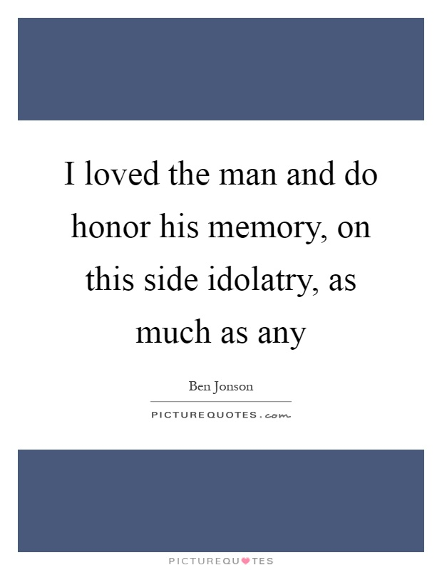 I loved the man and do honor his memory, on this side idolatry, as much as any Picture Quote #1