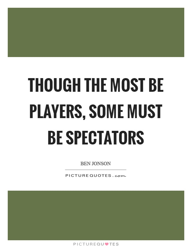 Though the most be players, some must be spectators Picture Quote #1