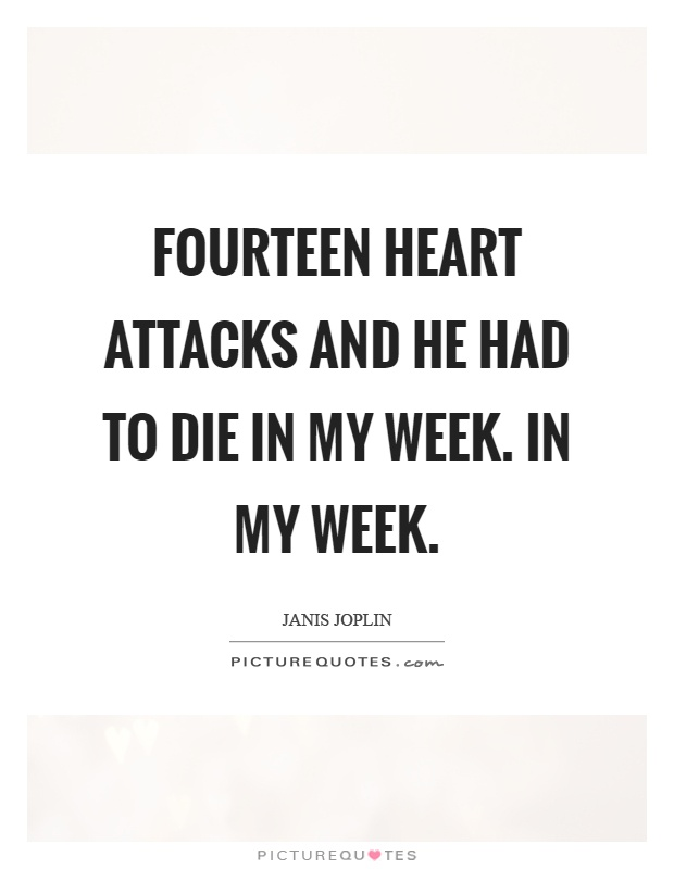 Fourteen heart attacks and he had to die in my week. In my week Picture Quote #1