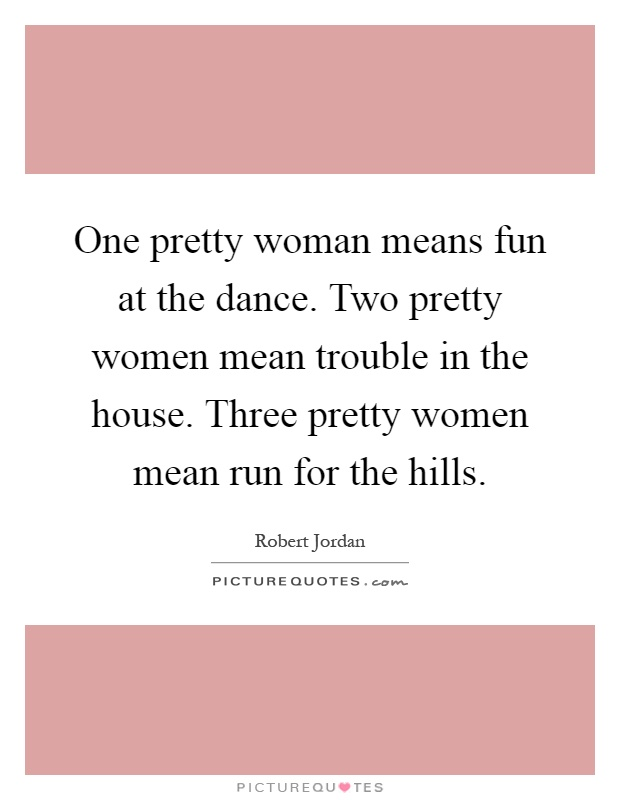 One pretty woman means fun at the dance. Two pretty women mean trouble in the house. Three pretty women mean run for the hills Picture Quote #1