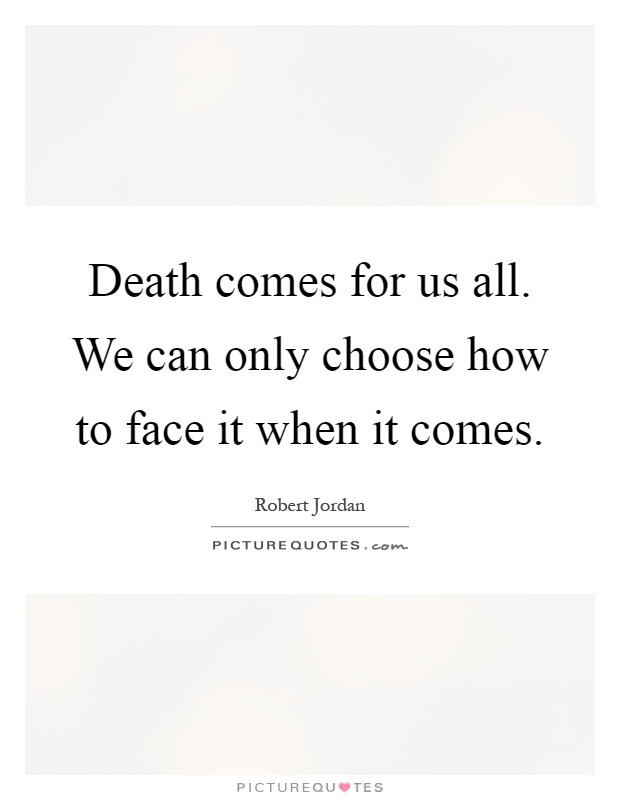 death comes to us all Death comes to us all by francis duggan death comes to the living at the end of their life it happens to the husband and it happens to the wife it happens to the girl and it happens to the  page.