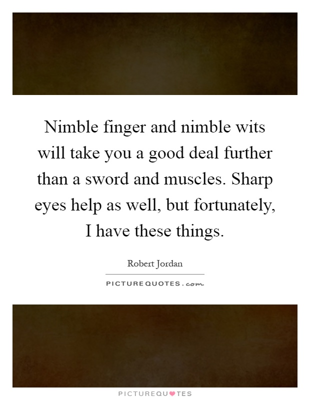Nimble finger and nimble wits will take you a good deal further than a sword and muscles. Sharp eyes help as well, but fortunately, I have these things Picture Quote #1