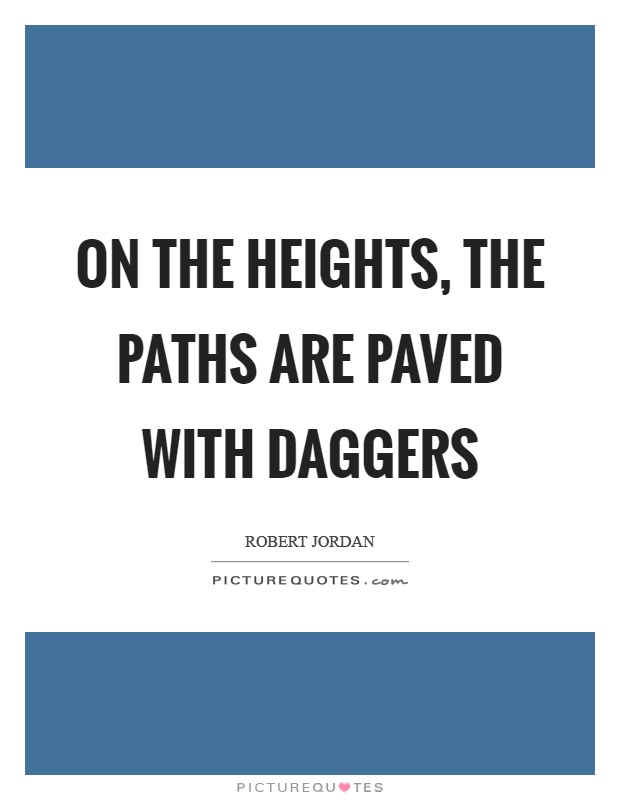 On the heights, the paths are paved with daggers Picture Quote #1