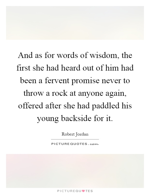 And as for words of wisdom, the first she had heard out of him had been a fervent promise never to throw a rock at anyone again, offered after she had paddled his young backside for it Picture Quote #1