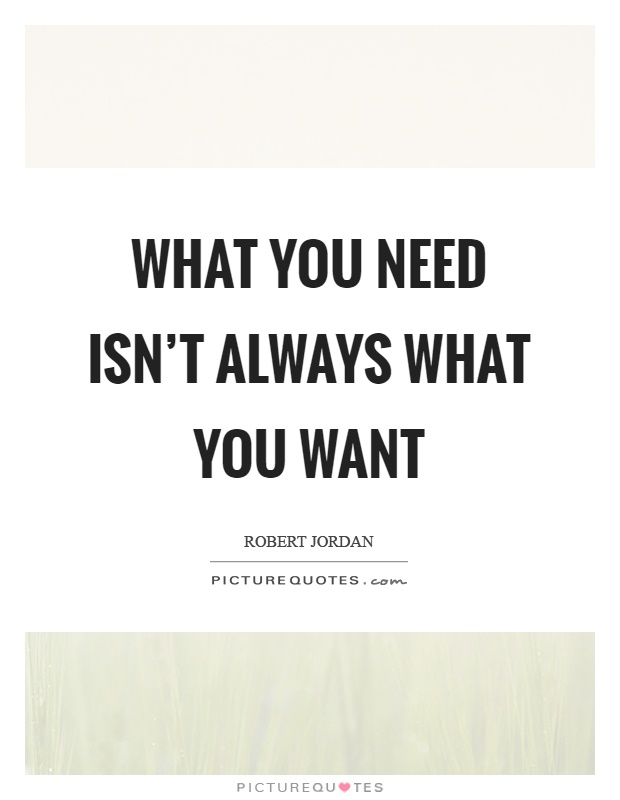 What you need isn't always what you want Picture Quote #1