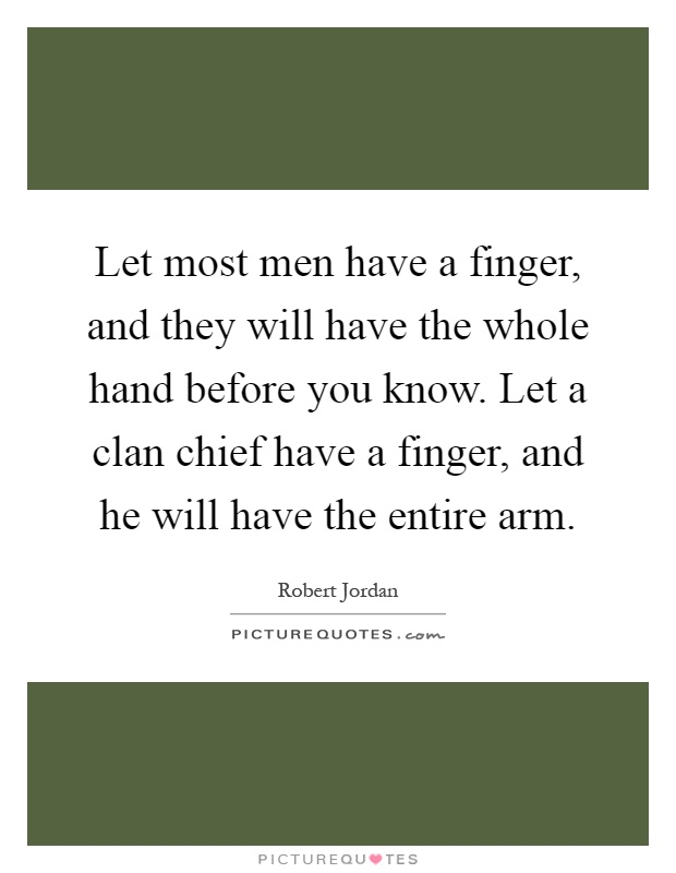 Let most men have a finger, and they will have the whole hand before you know. Let a clan chief have a finger, and he will have the entire arm Picture Quote #1