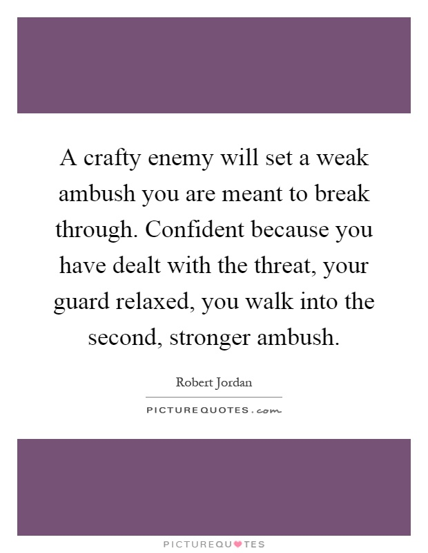 A crafty enemy will set a weak ambush you are meant to break through. Confident because you have dealt with the threat, your guard relaxed, you walk into the second, stronger ambush Picture Quote #1