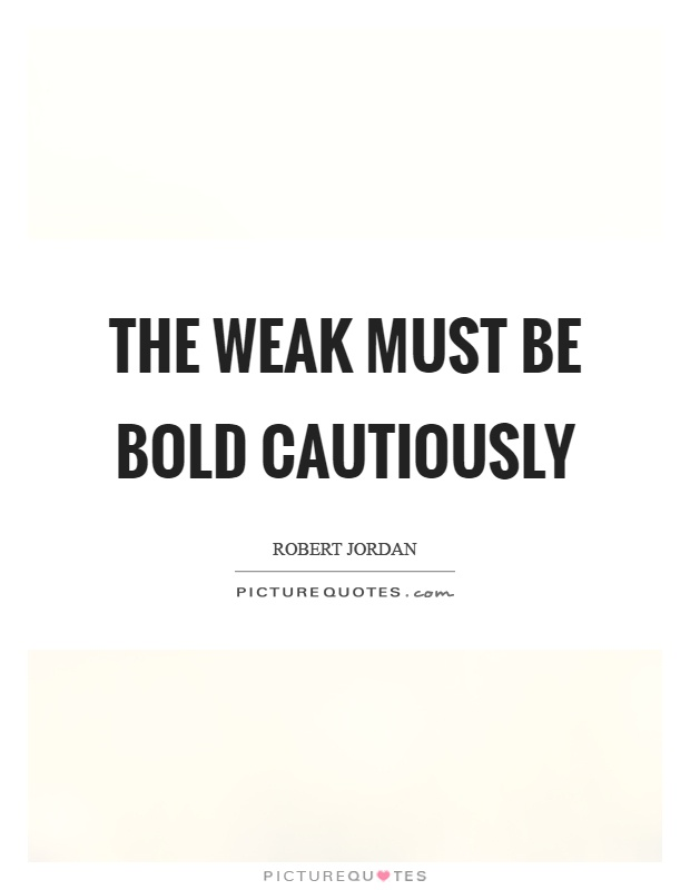 The weak must be bold cautiously Picture Quote #1