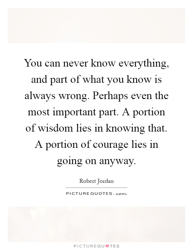 You can never know everything, and part of what you know is always wrong. Perhaps even the most important part. A portion of wisdom lies in knowing that. A portion of courage lies in going on anyway Picture Quote #1