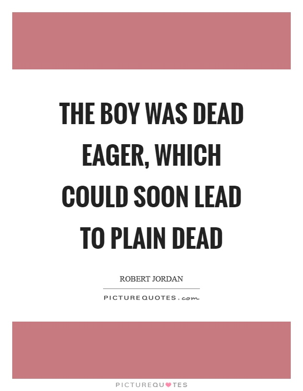 The boy was dead eager, which could soon lead to plain dead Picture Quote #1