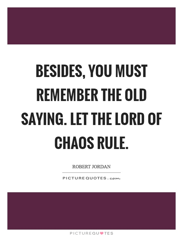 Besides, you must remember the old saying. Let the lord of chaos rule Picture Quote #1