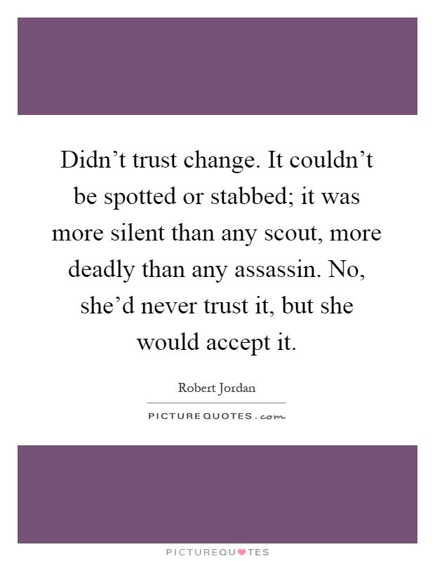 Didn't trust change. It couldn't be spotted or stabbed; it was more silent than any scout, more deadly than any assassin. No, she'd never trust it, but she would accept it Picture Quote #1