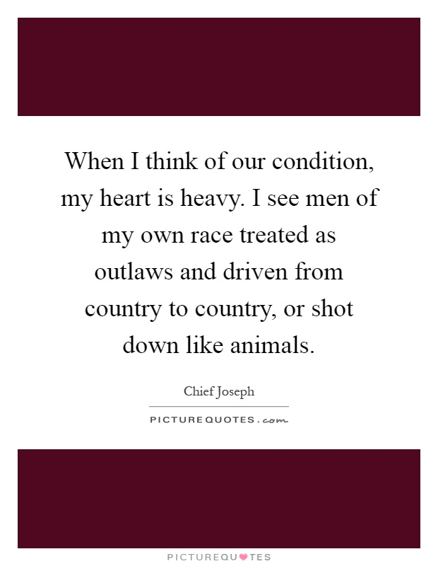 When I think of our condition, my heart is heavy. I see men ...