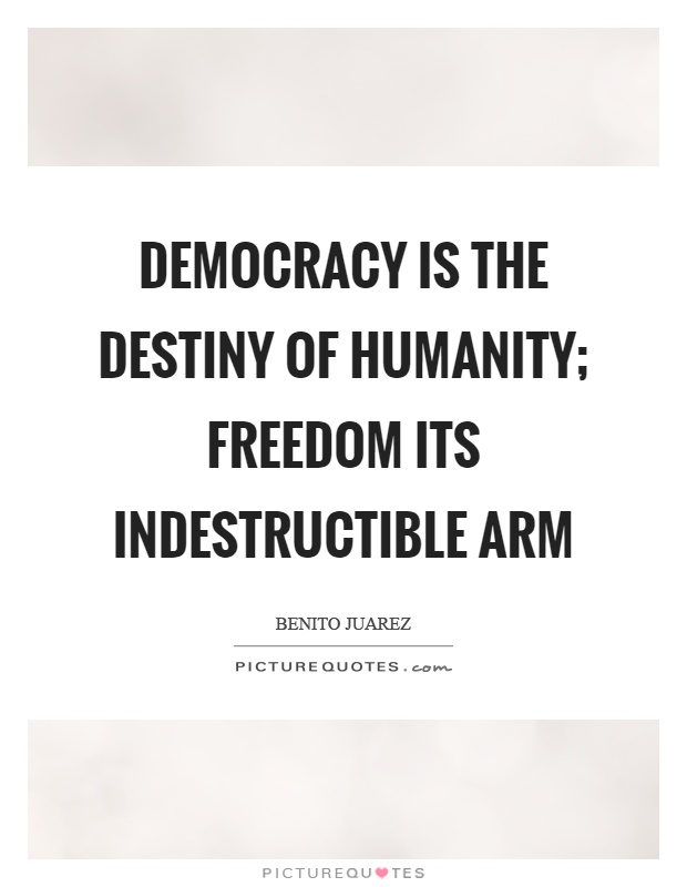 Democracy is the destiny of humanity; freedom its indestructible arm Picture Quote #1