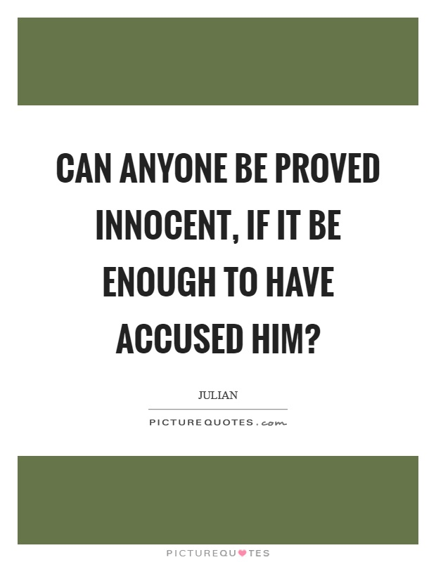 Can anyone be proved innocent, if it be enough to have accused him? Picture Quote #1