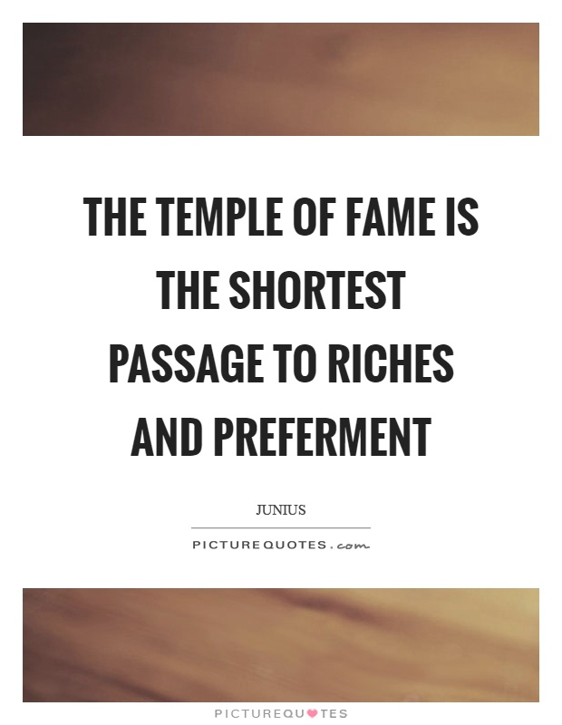 The temple of fame is the shortest passage to riches and preferment Picture Quote #1