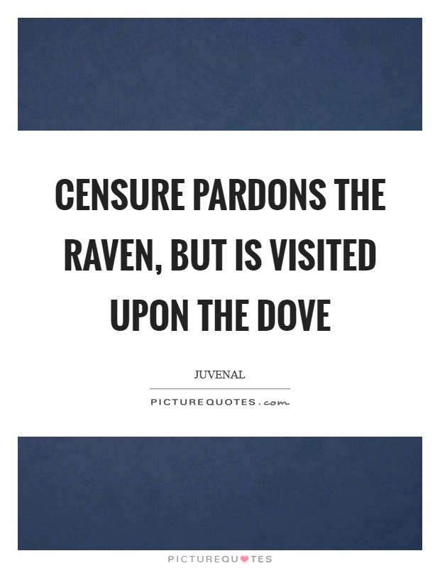 Censure pardons the raven, but is visited upon the dove Picture Quote #1
