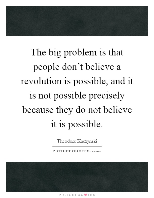 The big problem is that people don't believe a revolution is possible, and it is not possible precisely because they do not believe it is possible Picture Quote #1