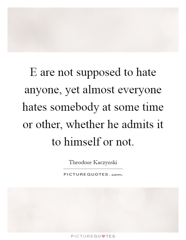 E are not supposed to hate anyone, yet almost everyone hates somebody at some time or other, whether he admits it to himself or not Picture Quote #1