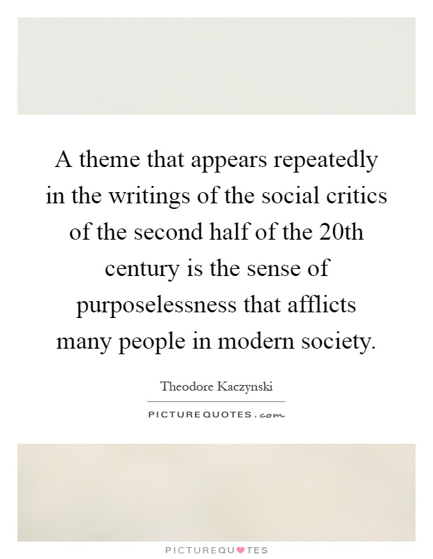 A theme that appears repeatedly in the writings of the social critics of the second half of the 20th century is the sense of purposelessness that afflicts many people in modern society Picture Quote #1