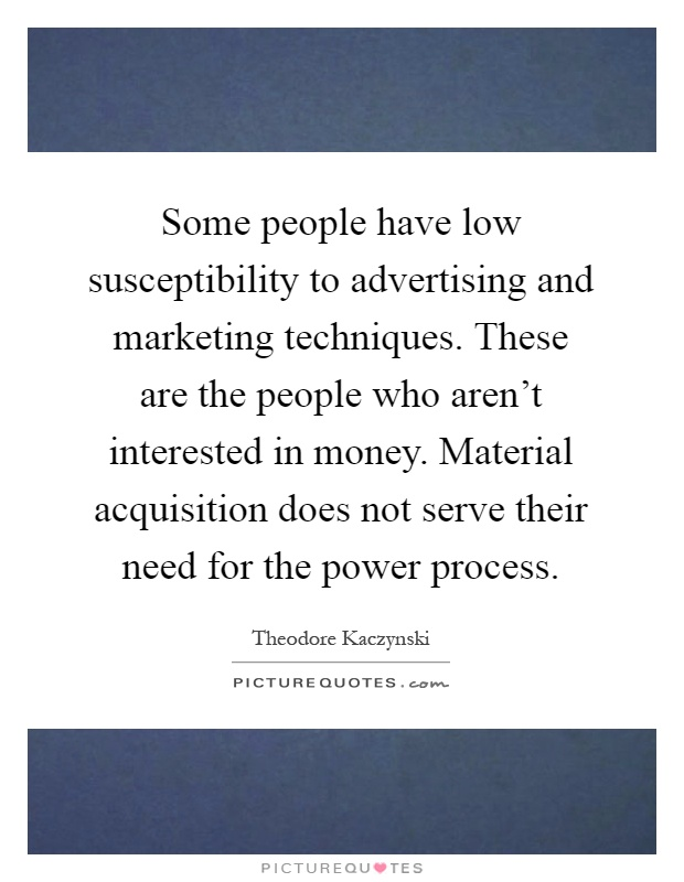 Some people have low susceptibility to advertising and marketing techniques. These are the people who aren't interested in money. Material acquisition does not serve their need for the power process Picture Quote #1