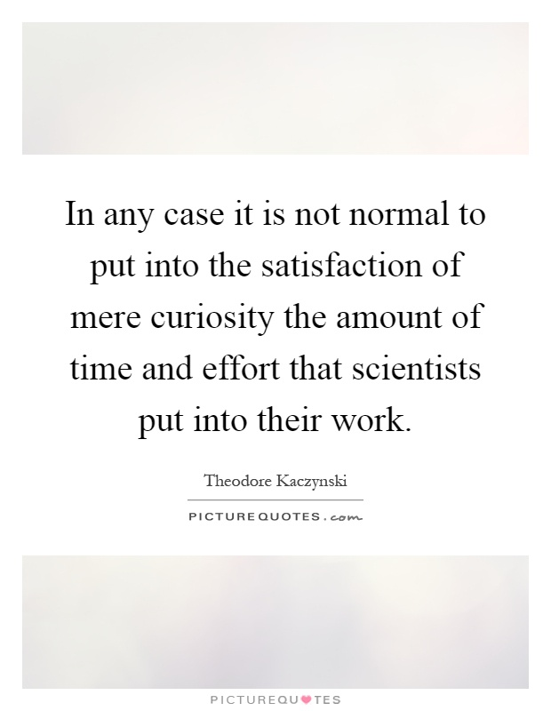 In any case it is not normal to put into the satisfaction of mere curiosity the amount of time and effort that scientists put into their work Picture Quote #1