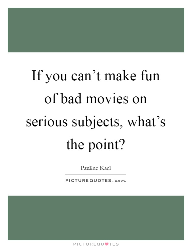 If you can't make fun of bad movies on serious subjects, what's the point? Picture Quote #1