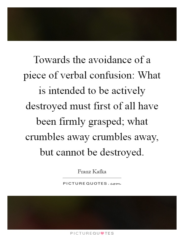 Towards the avoidance of a piece of verbal confusion: What is intended to be actively destroyed must first of all have been firmly grasped; what crumbles away crumbles away, but cannot be destroyed Picture Quote #1
