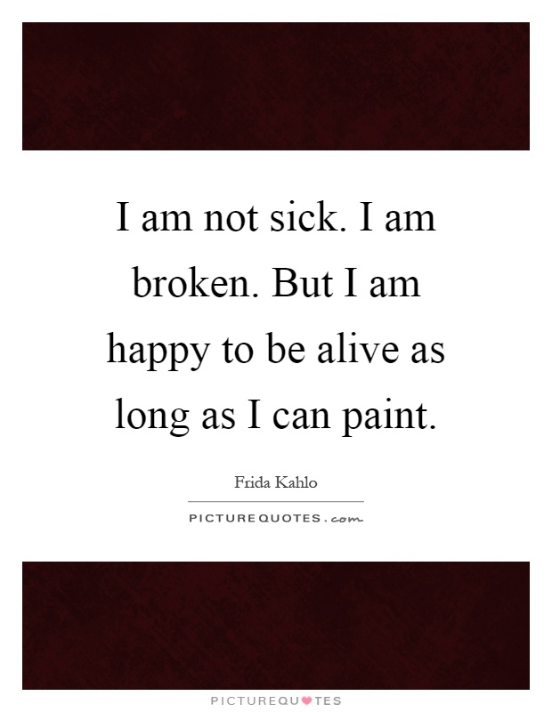 I am not sick. I am broken. But I am happy to be alive as long as I can paint Picture Quote #1