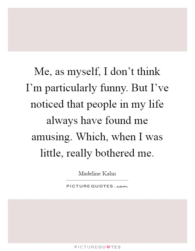 Me, as myself, I don't think I'm particularly funny. But I've noticed that people in my life always have found me amusing. Which, when I was little, really bothered me Picture Quote #1