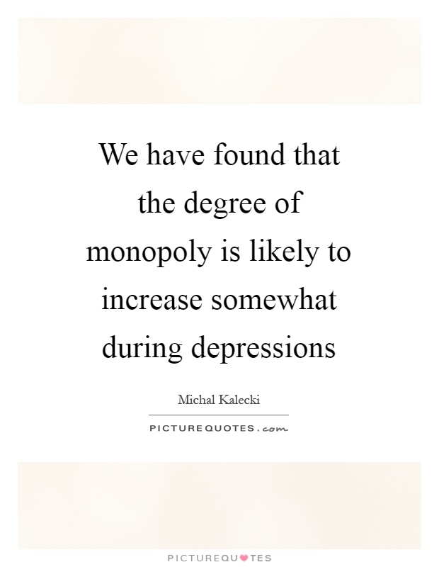 We have found that the degree of monopoly is likely to increase somewhat during depressions Picture Quote #1