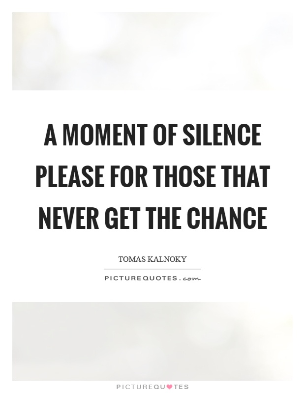 A moment of silence please for those that never get the chance Picture Quote #1