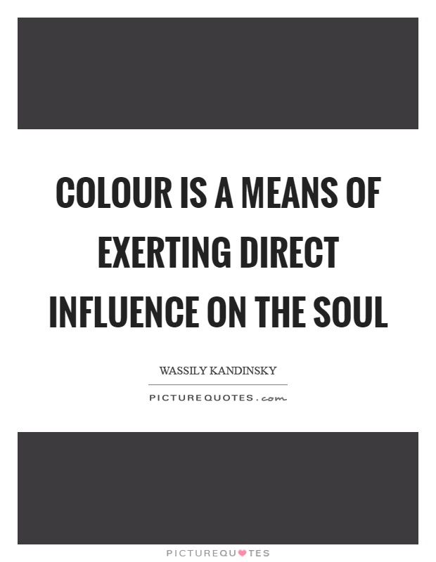 Colour is a means of exerting direct influence on the soul Picture Quote #1