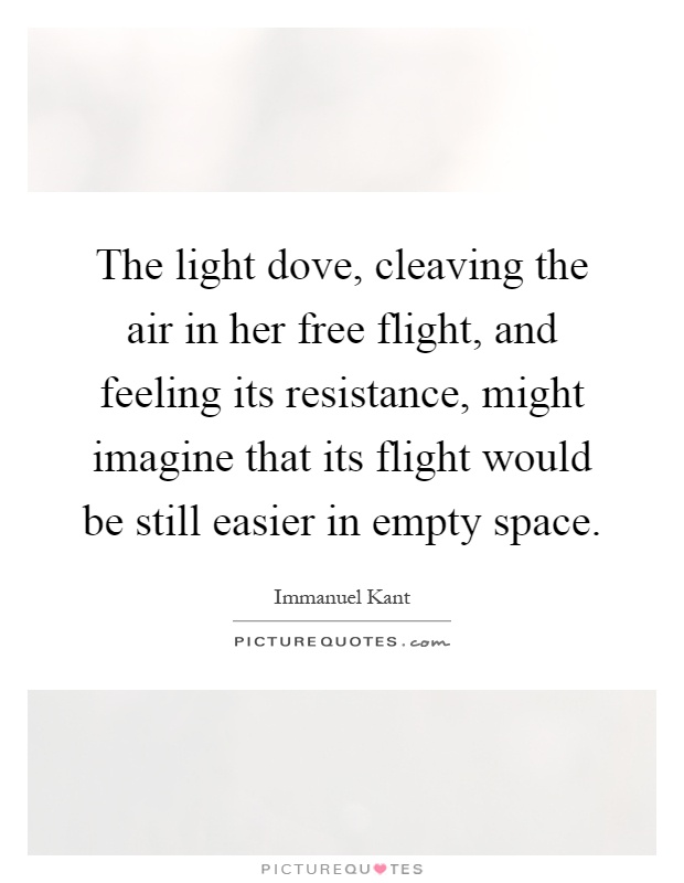 The light dove, cleaving the air in her free flight, and feeling its resistance, might imagine that its flight would be still easier in empty space Picture Quote #1