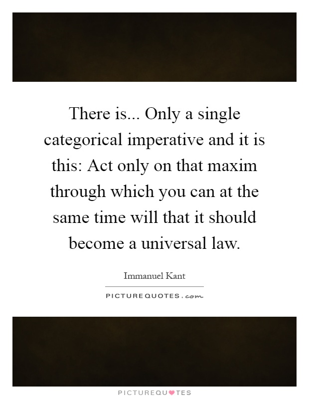 There is... Only a single categorical imperative and it is this: Act only on that maxim through which you can at the same time will that it should become a universal law Picture Quote #1