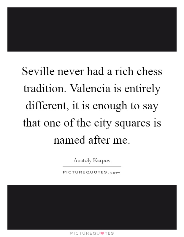 Seville never had a rich chess tradition. Valencia is entirely different, it is enough to say that one of the city squares is named after me Picture Quote #1